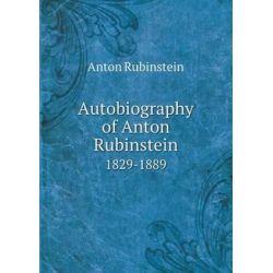 Autobiography of Anton Rubinstein 1829-1889 by Anton Rubinstein | 9785518804180 | Booktopia