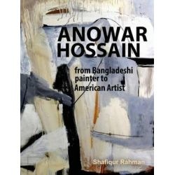 Anowar Hossain, From Bangladeshi Painter to American Artist by Shafiqur Rahman | 9780615801247 | Booktopia