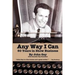Any Way I Can - Fifty Years in Show Business by John Gay | 9781593933180 | Booktopia