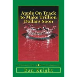 Apple on Track to Make Trillion Dollars Soon, Technology Pays Off Big Time by Tech Dan Edward Knight Sr | 9781500904128 | Booktopia