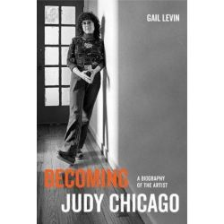 Becoming Judy Chicago, A Biography of the Artist by Gail Levin | 9780520300064 | Booktopia