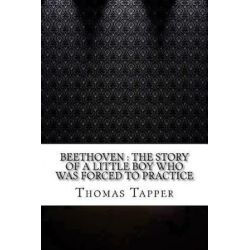 Beethoven, The Story of a Little Boy Who Was Forced to Practice by Thomas Tapper | 9781545301685 | Booktopia