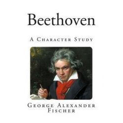 Beethoven, A Character Study by George Alexander Fischer | 9781494832247 | Booktopia Biografie, wspomnienia