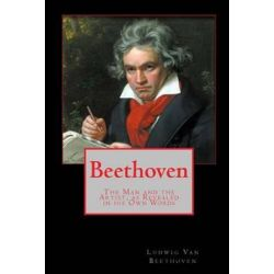 Beethoven, The Man and the Artist, as Revealed in His Own Words by Ludwig Van Beethoven | 9781453841440 | Booktopia