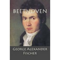 Beethoven, A Character Study Together with Wagner's Indebtedness to Beethoven by George Alexander Fischer | 9781500208387 | Booktopia Pozostałe