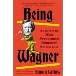 Being Wagner, The Story of the Most Provocative Composer Who Ever Lived by Simon Callow   9780525436188   Booktopia Biografie, wspomnienia