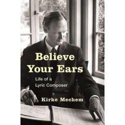 Believe Your Ears, Life of a Lyric Composer by Kirke Mechem | 9781442250765 | Booktopia Biografie, wspomnienia