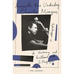 Beneath The Underdog, Canons by Charles Mingus | 9781782118824 | Booktopia