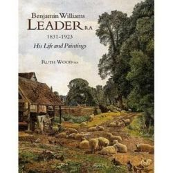 Benjamin Williams Leader R.a. 1831-1923, His Life and Paintings by WOOD RUTH | 9781851492732 | Booktopia Biografie, wspomnienia