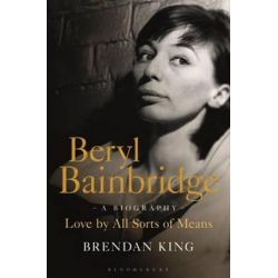 Beryl Bainbridge, Love by All Sorts of Means: A Biography by Brendan King | 9781472908537 | Booktopia Biografie, wspomnienia