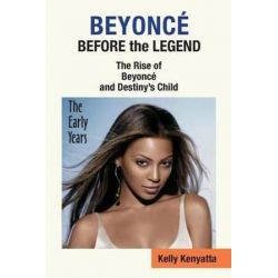 Beyonce, Before the Legend - The Rise of Beyonce' and Destiny's Child (the Early Years) by Kelly Kenyatta | 9781937269425 | Booktopia