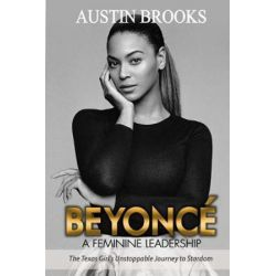 Beyonce, A Feminine Leadership.: The Texas Girl's Unstoppable Journey to Stardom by Austin Brooks | 9781973977940 | Booktopia
