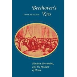 Beethoven's Kiss, Pianism, Perversion, and the Mastery of Desire by Kevin Kopelson | 9780804725972 | Booktopia