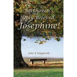 Beethoven's Only Beloved, Josephine!: A Biography of the Only Woman Beethoven Ever Loved by John E Klapproth | 9781461186380 | Booktopia