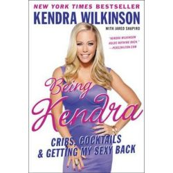Being Kendra, Cribs, Cocktails, and Getting My Sexy Back by Kendra Wilkinson | 9780062091192 | Booktopia