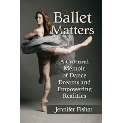 Ballet Matters, A Cultural Memoir of Dance Dreams and Empowering Realities by Jennifer Fisher | 9781476674759 | Booktopia