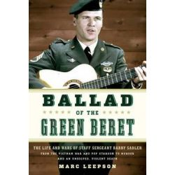 Ballad of the Green Beret, The Life and Wars of Staff Sergeant Barry Sadler from the Vietnam War and Pop Stardom to Murder and an Unsolved, Violent Death by Marc Leepson | 9780811717496 |