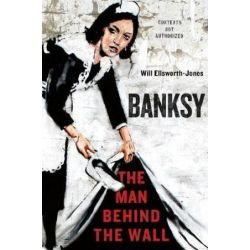 Banksy, The Man Behind the Wall by Will Ellsworth-Jones | 9781250025739 | Booktopia