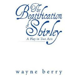 Beatification of Shirley, A Play in Two Acts by Wanye Berry | 9781434350190 | Booktopia