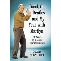Bond, the Beatles and My Year with Marilyn, 50 Years as a Movie Marketing Man by Charles Jerry Juroe | 9781476675107 | Booktopia