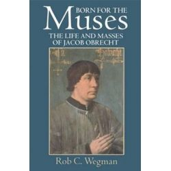 Born for the Muses, The Life and Masses of Jacob Obrecht by Rob C. Wegman | 9780198166504 | Booktopia
