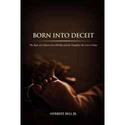 Born Into Deceit, The Rape of a Fifteen-Year-Old Boy and the Daughter He Lost to Fame by Herbert Bell Jr | 9781480920361 | Booktopia