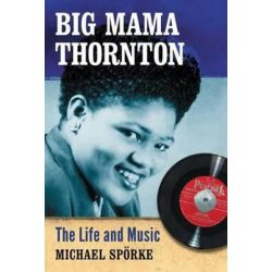 Big Mama Thornton, The Life and Music by Michael Sporke | 9780786477593 | Booktopia