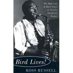 Bird Lives!, The High Life And Hard Times Of Charlie (Yardbird) Parker by Ross Russell | 9780306806797 | Booktopia Biografie, wspomnienia