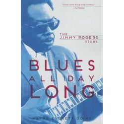 Blues All Day Long, The Jimmy Rogers Story by Wayne Everett Goins | 9780252080173 | Booktopia Biografie, wspomnienia