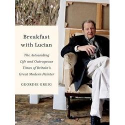 Breakfast with Lucian, The Astounding Life and Outrageous Times of Britain's Great Modern Painter by Geordie Greig | 9780374116484 | Booktopia Biografie, wspomnienia