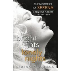 Bright Lights, Lonely Nights - The Memories of Serena, Porn Star Pioneer of the 1970s (Hardback) by Serena Czarnecki | 9781629330532 | Booktopia Biografie, wspomnienia