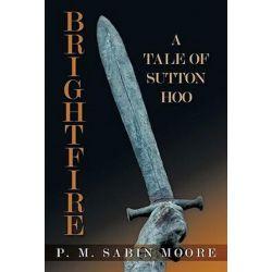 Brightfire, A Tale of Sutton Hoo by P. M. Sabin Moore | 9781452056098 | Booktopia Biografie, wspomnienia