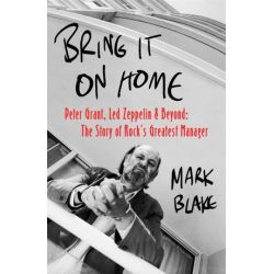 Bring It On Home, Peter Grant, Led Zeppelin and Beyond: The Story of Rock's Greatest Manager by Mark Blake | 9781472126887 | Booktopia