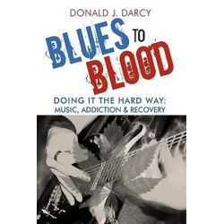 Blues to Blood, Doing It the Hard Way: Music, Addiction & Recovery by Donald J. Darcy | 9781440157769 | Booktopia Biografie, wspomnienia