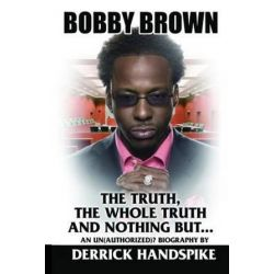 Bobby Brown, The Truth, the Whole Truth and Nothing But? by Derrick Handspike | 9781491023563 | Booktopia Biografie, wspomnienia