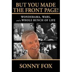But You Made the Front Page, Wonderama, War, and a Whole Bunch of Life by Sonny Fox | 9780786754182 | Booktopia Pozostałe