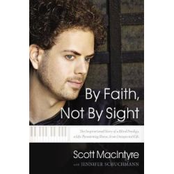 By Faith, Not By Sight, The Inspirational Story of a Blind Prodigy, a Life-Threatening Illness, and an Unexpected Gift by Scott MacIntyre | 9780785218197 | Booktopia Biografie, wspomnienia
