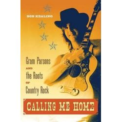 Calling Me Home, Gram Parsons and the Roots of Country Rock by Bob Kealing | 9780813061276 | Booktopia Biografie, wspomnienia