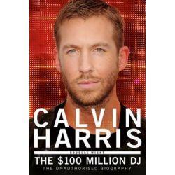 Calvin Harris, The $100 Million DJ by Douglas Wight | 9781845029678 | Booktopia Biografie, wspomnienia