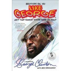 Brothas Be, Yo Like George, Ain't That Funkin' Kinda Hard on You?, A Memoir by George Clinton | 9781476751085 | Booktopia