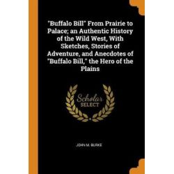 Buffalo Bill from Prairie to Palace; An Authentic History of the Wild West, with Sketches, Stories of Adventure, and Ane