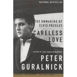 Careless Love, The Unmaking of Elvis Presley by Peter Guralnick | 9780316332972 | Booktopia Biografie, wspomnienia