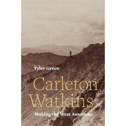Carleton Watkins, Making the West American by Tyler Green | 9780520287983 | Booktopia