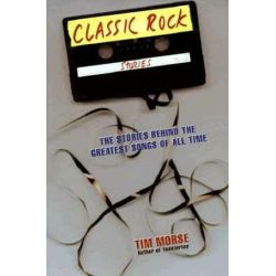 Classic Rock Stories, The Stories Behind the Greatest Songs of All Time by Tim Morse | 9780312180676 | Booktopia Pozostałe