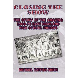 Closing the Show, The Story of the Amazing 1969-70 East Highland High School Indians by Michael Catfish Smith | 9781449004521 | Booktopia Biografie, wspomnienia