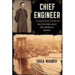Chief Engineer, Washington Roebling, the Man Who Built the Brooklyn Bridge by Erica Wagner | 9781620400524 | Booktopia Biografie, wspomnienia