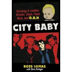 City Baby, Surviving in Leather, Bristles, Studs, Punk Rock, and G.B.H by Ross Lomas   9781935950158   Booktopia Biografie, wspomnienia
