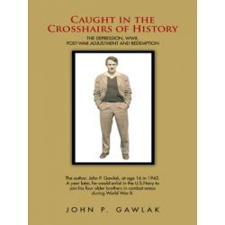 Caught in the Crosshairs of History, The Depression, Wwii, Post-War Adjustment and Redemption by John P. Gawlak | 9781491735459 | Booktopia Pozostałe