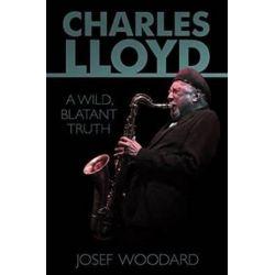 Charles Lloyd, A Wild, Blatant Truth by Josef Woodard | 9781935247135 | Booktopia Biografie, wspomnienia