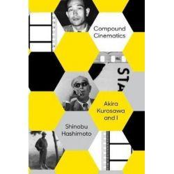 Compound Cinematics, Akira Kurosawa and I by Shinobu Hashimoto | 9781939130570 | Booktopia